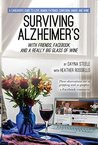 Surviving Alzheimer's With Friends, Facebook, and a Really Big Glass of Wine: A caregiver's guide to love, humor, patience, confusion, anger, and wine