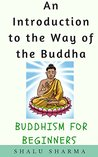 An Introduction to the Way of the Buddha: Buddhism for Beginners