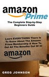 Amazon Prime: The Complete Step-by-Step Beginners Guide: Learn EVERYTHING There Is To Know About The Amazon Prime Membership & How To Get All The Benefits Out Of It!