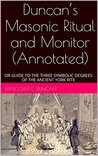 Duncan's Masonic Ritual and Monitor (Annotated): OR GUIDE TO THE THREE SYMBOLIC DEGREES OF THE ANCIENT YORK RITE (Rituals Book 2)