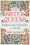The Sister Queens: Isabella  Catherine de Valois