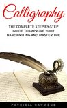 Calligraphy: The Complete Step-By-Step Guide To Improve Your Handwriting And Master The Art Of Calligraphy (Handwriting Mastery, Hand Writing, Typography)