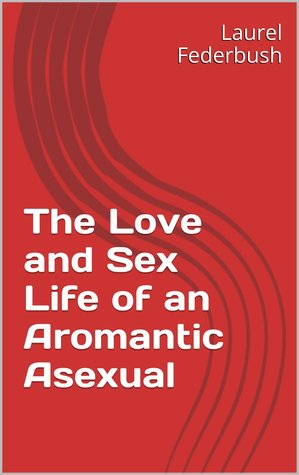 The Love and Sex Life of an Aromantic Asexual