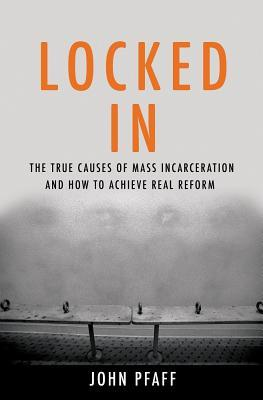 Locked In: The True Causes of Mass Incarceration and How to Achieve Real Reform
