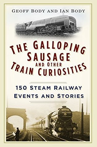 Galloping Sausage and Other Train Curiosities: 150 Steam Railway Events and Stories