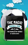 The Magic Football Book: (Football books for kids 7-13) (The Charlie Fry Series)