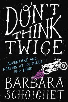 Don't Think Twice: Adventure and Healing at 100 Miles Per Hour