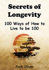 Secrets of Longevity: 100 Ways of How to Live to be 100