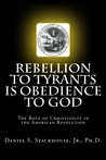 Rebellion to Tyrants is Obedience to God: The Role of Christianity in the American Revolution