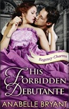 His Forbidden Debutante (Regency Charms, #4)