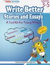 Write Better Stories and Essays: Topics and Techniques to Improve Writing Skills for Students in Grades 3 Through 5: Common Core State Standards Aligned