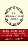 Greening the Desert: Holistic Management in the Era of Climate Change (Annual E. F. Schumacher Lectures Book 35)