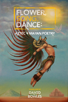 Flower, Song, Dance: Aztec and Mayan Poetry