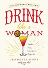 Drink Like a Woman: From Anarchy Amarettos to Zeldatinis, Cocktails for the Better Sex
