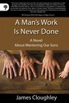 A Man's Work Is Never Done: A Novel About Mentoring Our Sons