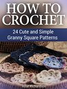 How to Crochet: 24 Cute and Simple Granny Square Patterns