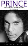 Prince: In Memory Of Prince - Inside The Music And Life Of A Superstar (Prince, Purple Rain, Music Legend)