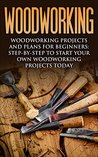 Woodworking: Woodworking Projects and Plans for Beginners: Step by Step to Start Your Own Woodworking Projects Today (WoodWorking, Woodworking Projects, Beginners, Step by Step)