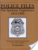 Police Files the Spokane Experience 1853-1995: Personal & Historical Accounts by a Career Staffer