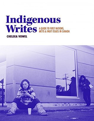 Indigenous Writes: A Guide to First Nations, Métis, and Inuit Issues in Canada (The Debwe Series)