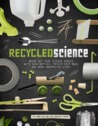 Recycled Science: Bring Out Your Science Genius with Soda Bottles, Potato Chip Bags, and More Unexpected Stuff