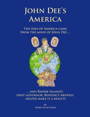 John Dee's America: The Idea of America Came from the Mind of John Dee. and Rhode Island's First Governor, Benedict Arnold, Helped Make It a Reality.