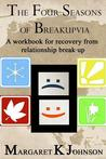 The Four Seasons of Breakupvia: A Workbook for Recovery from Relationship Break-Up
