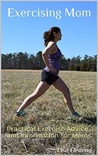 Exercising Mom: Practical Exercise Advice and Information for Moms