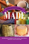 Pennsylvania Made: Homegrown Products by Local Craftsman, Artisans, and Purveyors (Made in)