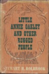Little Annie Oakley & Other Rugged People by Stewart Hall Holbrook