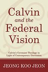 Calvin and the Federal Vision: Calvin's Covenant Theology in Light of Contemporary Discussion