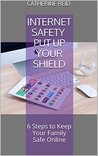 Internet Safety Put Up Your Shield: 6 Steps to Keep Your Family Safe Online
