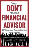 You Don't Need a Financial Advisor: 16 Things Your Financial Advisor Won't Tell You (Investing For The Rest of Us Series)