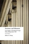 Decisions and Dilemmas: Case Studies in Presidential Foreign Policy Making Since 1945: Case Studies in Presidential Foreign Policy Making Since 1945