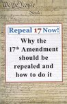 Repeal 17 Now! Why the 17th Amendment Should be Repealed & How To Do It