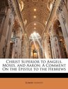 Christ Superior to Angels, Moses, and Aaron: A Comment On the Epistle to the Hebrews