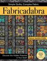 Fabricadabra - Simple Quilts, Complex Fabric: Discover the Hidden Potential in Your Stash