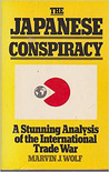 The Japanese Conspiracy: The Plot to Dominate Industry Worldwide--And How to Deal With It