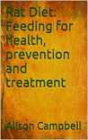 Rat Diet: Feeding for health, prevention and treatment (The Scuttling Gourmet Series Book 2)