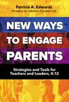 New Ways to Engage Parents: Strategies and Tools for Teachers and Leaders, K-12
