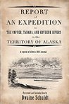 Report of an Expedition to the Copper, Tanana, and Koyukuk Rivers in the Territory of Alaska (A Reprint of Allen's 1885 Journal)