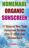 Homemade Organic Sunscreen: 15 Natural Non-Toxic Sunscreen Recipes And 15 After-Sun Moisturizers: (Natural Beauty Book, Natural Beauty Recipes, Beauty ... Books, Beauty Treatments, Beauty Skin Care)