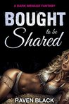 Bought to be Shared: A Dark Menage First Time Fantasy