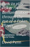 How to play Poker - A demonstration through the eye of a Poker Player: Explanations - Strategies - Tips & Tricks