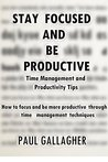 Stay Focused and be Productive: Time Management and Productivity Tips - How to focus and be more productive through time management techniques