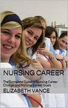 Nursing Career: The Complete Guide to Nursing Career Choices and Nursing Career Goals