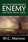 His Unconquerable Enemy and Other Horror Stories by W.C. Morrow (Halcyon Classics)