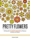 Pretty Flowers: 50 Beautiful Flower Designs to Reduce Anxiety and Stress (pretty flowers, floral design, flower patterns)