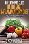 Anti Inflammatory Diet: THE ULTIMATE GUIDE ON: How to overcome joint pain and help prevent injuries for life (Anti inflammatory diet for beginners, how to heal inflammation)