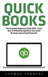 QuickBooks: The Complete Beginners Guide 2016 - Learn How To Efficiently Optimize Your Small Business Accounting Processes! (Quickbooks 101, Quickbooks 2016 Guide)